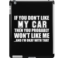 If You Don't Like My Car Then You Probably Won't Like Me And I'm Okay With That - Custom Tshirts  iPad Case/Skin