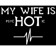 My Wife Is Psychotic - Custom Tshirts Photographic Print