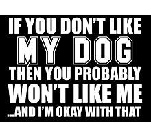 If You Don't Like My Dog Then You Probably Won't Like Me A-nd I'm Okay With That - Funny Tshirts Photographic Print