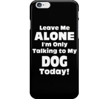 Leave Me Alone I'm Only Talking To My Dog Today - Limited Edition Tshirts iPhone Case/Skin
