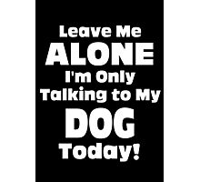 Leave Me Alone I'm Only Talking To My Dog Today - Limited Edition Tshirts Photographic Print