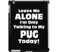 Leave Me Alone I'm Only Talking To My Pug Today - Limited Edition Tshirts iPad Case/Skin