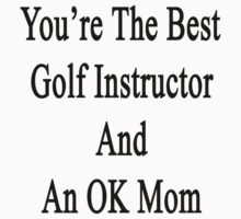 You're The Best Golf Instructor And An OK Mom  by supernova23
