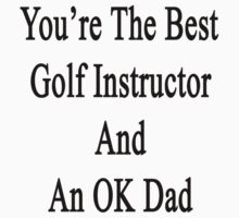 You're The Best Golf Instructor And An OK Dad  by supernova23