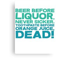 Beer before liquor, Never sicker. Toothpaste before orange juice, dead! Canvas Print