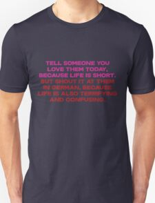 Tell someone you love them today, because life is short But shout it at them in german, because life is also terrifying and confusing Unisex T-Shirt