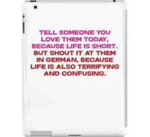 Tell someone you love them today, because life is short But shout it at them in german, because life is also terrifying and confusing iPad Case/Skin
