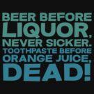 Beer before liquor, Never sicker. Toothpaste before orange juice, dead! by SlubberBub