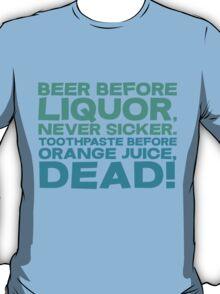 Beer before liquor, Never sicker. Toothpaste before orange juice, dead! T-Shirt