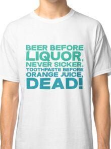 Beer before liquor, Never sicker. Toothpaste before orange juice, dead! Classic T-Shirt