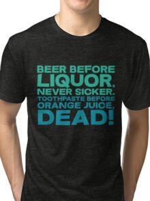 Beer before liquor, Never sicker. Toothpaste before orange juice, dead! Tri-blend T-Shirt