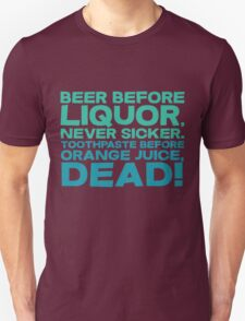 Beer before liquor, Never sicker. Toothpaste before orange juice, dead! T-Shirt