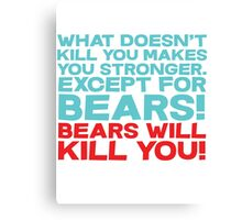 What doesn't kill you makes you stronger, except for bears, bears will kill you! Canvas Print