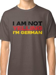 I am not yelling I'm German Classic T-Shirt