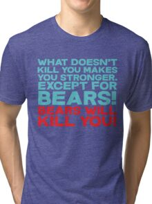 What doesn't kill you makes you stronger, except for bears, bears will kill you! Tri-blend T-Shirt