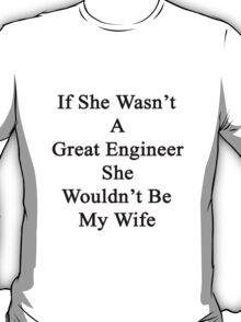 If She Wasn't A Great Engineer She Wouldn't Be My Wife  T-Shirt