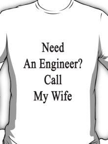 Need An Engineer? Call My Wife  T-Shirt