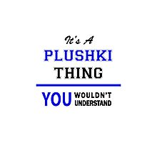 It's a PLUSHKI thing, you wouldn't understand !! Photographic Print