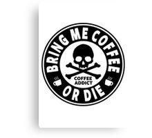 Coffee Addict - Bring Me Coffee Or Die Canvas Print
