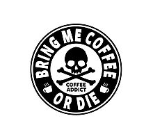 Coffee Addict - Bring Me Coffee Or Die Photographic Print