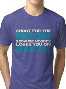 Shoot for the moon because nobody loves you on earth Tri-blend T-Shirt