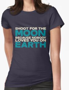 Shoot for the moon because nobody loves you on earth Womens Fitted T-Shirt