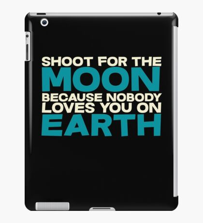 Shoot for the moon because nobody loves you on earth iPad Case/Skin