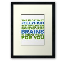 The fact that Jellyfish have survived for 650 million years despite not having brains is great news for you Framed Print