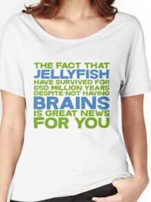 The fact that Jellyfish have survived for 650 million years despite not having brains is great news for you Women's Relaxed Fit T-Shirt