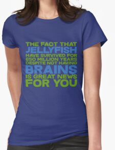 The fact that Jellyfish have survived for 650 million years despite not having brains is great news for you Womens Fitted T-Shirt