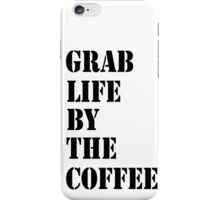 Grab Life By The Coffee v 3 iPhone Case/Skin