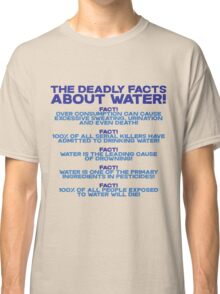 The deadly facts about water Classic T-Shirt