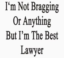 I'm Not Bragging Or Anything But I'm The Best Lawyer  by supernova23