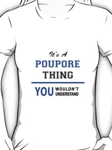 It's a POUPORE thing, you wouldn't understand !! T-Shirt