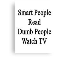 Smart People Read Dumb People Watch TV  Canvas Print