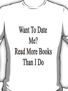 Want To Date Me? Read More Books Than I Do  T-Shirt