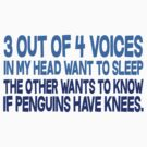 3 out of 4 voices in my head want to sleep The other wants to know if penguins have knees. by SlubberBub