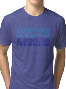 3 out of 4 voices in my head want to sleep The other wants to know if penguins have knees. Tri-blend T-Shirt