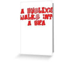 A dyslexic walks into a bra Greeting Card