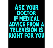 Ask your doctor if medical advice from a television is right for you Photographic Print