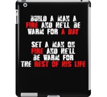 Build a man a fire and hell be warm for a day, Set a man on fire and hell be warm for the rest of his life iPad Case/Skin
