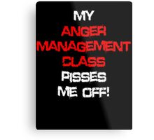 My anger management class pisses me off! Metal Print