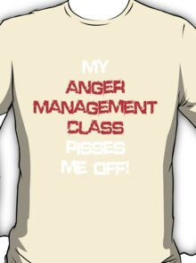 My anger management class pisses me off! T-Shirt