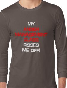 My anger management class pisses me off! Long Sleeve T-Shirt