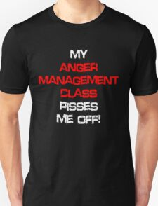 My anger management class pisses me off! Unisex T-Shirt