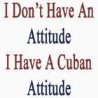 I Don't Have An Attitude I Have A Cuban Attitude  by supernova23