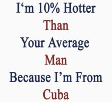 I'm 10% Hotter Than Your Average Man Because I'm From Cuba  by supernova23