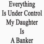 Everything Is Under Control My Daughter Is A Banker  by supernova23