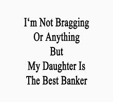 I'm Not Bragging Or Anything But My Daughter Is The Best Banker  Unisex T-Shirt