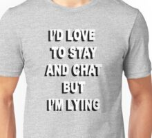 """I'd love to stay and chat, but I'm lying"" Unisex T-Shirt"